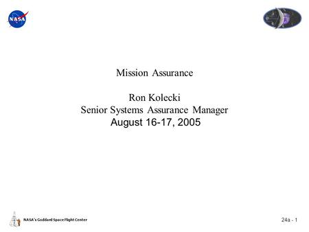24a - 1 NASA's Goddard Space Flight Center Mission Assurance Ron Kolecki Senior Systems Assurance Manager August 16-17, 2005.