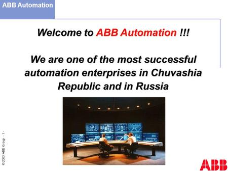 © 2003 ABB Group - 1 - Welcome to ABB Automation !!! We are one of the most successful automation enterprises in Chuvashia Republic and in Russia ABB Automation.