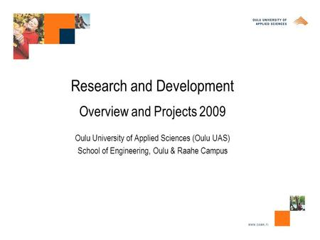 Research and Development Overview and Projects 2009 Oulu University of Applied Sciences (Oulu UAS) School of Engineering, Oulu & Raahe Campus.