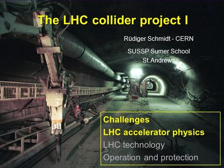 Rüdiger Schmidt1 The LHC collider project I Rüdiger Schmidt - CERN SUSSP Sumer School St.Andrews Challenges LHC accelerator physics LHC technology Operation.