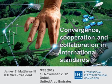 INTERNATIONAL ELECTROTECHNICAL COMMISSION James E. Matthews III IEC Vice-President GSS 2012 19 November, 2012 Dubai, United Arab Emirates.