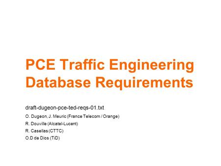 PCE Traffic Engineering Database Requirements draft-dugeon-pce-ted-reqs-01.txt O. Dugeon, J. Meuric (France Telecom / Orange) R. Douville (Alcatel-Lucent)