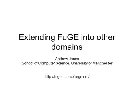 Extending FuGE into other domains Andrew Jones School of Computer Science, University of Manchester