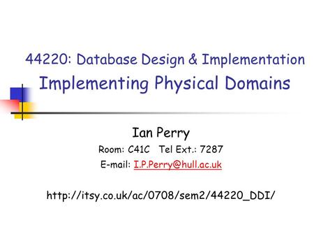 44220: Database Design & Implementation Implementing Physical Domains Ian Perry Room: C41C Tel Ext.: 7287