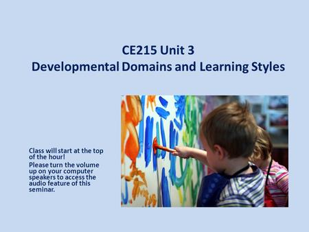 CE215 Unit 3 Developmental Domains and Learning Styles Class will start at the top of the hour! Please turn the volume up on your computer speakers to.