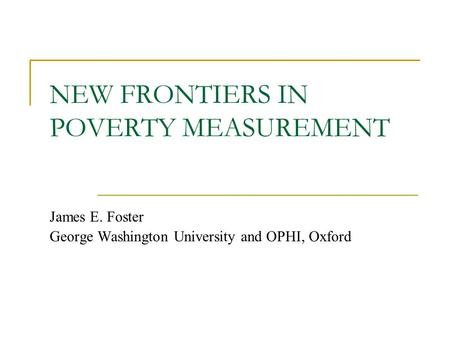 NEW FRONTIERS IN POVERTY MEASUREMENT James E. Foster George Washington University and OPHI, Oxford.