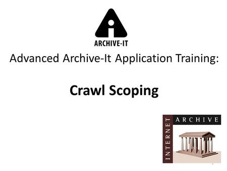 1 Advanced Archive-It Application Training: Crawl Scoping.