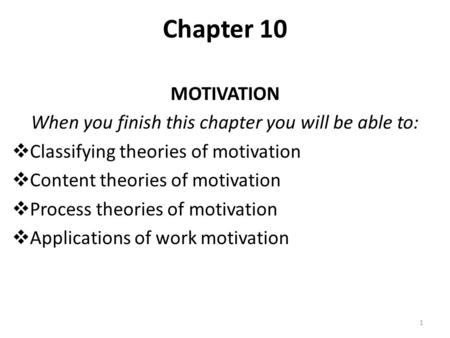 Chapter 10 MOTIVATION When you finish this chapter you will be able to:  Classifying theories of motivation  Content theories of motivation  Process.
