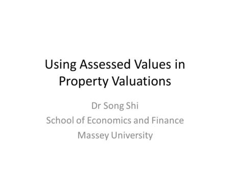 Using Assessed Values in Property Valuations Dr Song Shi School of Economics and Finance Massey University.