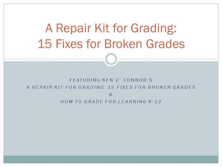 FEATURING KEN O' CONNOR'S A REPAIR KIT FOR GRADING: 15 FIXES FOR BROKEN GRADES & HOW TO GRADE FOR LEARNING K-12 A Repair Kit for Grading: 15 Fixes for.