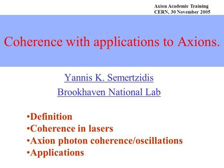 Coherence with applications to Axions. Yannis K. Semertzidis Brookhaven National Lab Axion Academic Training CERN, 30 November 2005 Definition Coherence.