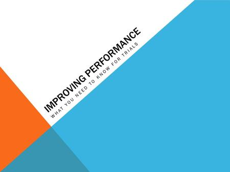 IMPROVING PERFORMANCE WHAT YOU NEED TO KNOW FOR TRIALS.
