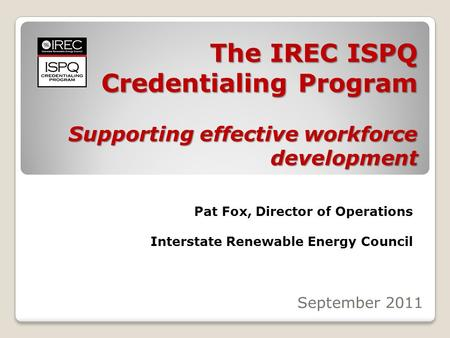 The IREC ISPQ Credentialing Program Supporting effective workforce development September 2011 Pat Fox, Director of Operations Interstate Renewable Energy.