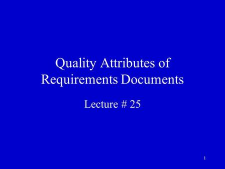 1 Quality Attributes of Requirements Documents Lecture # 25.
