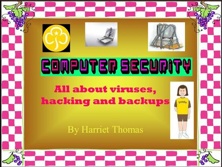 All about viruses, hacking and backups By Harriet Thomas.