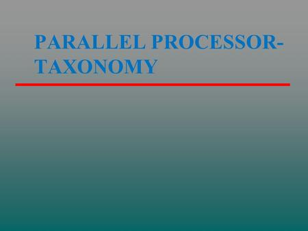 PARALLEL PROCESSOR- TAXONOMY. CH18 Parallel Processing {Multi-processor, Multi-computer} Multiple Processor Organizations Symmetric Multiprocessors Cache.