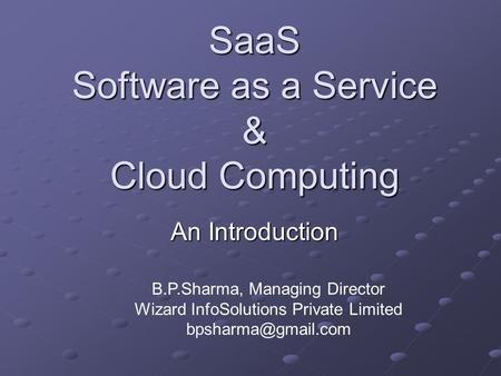SaaS Software as a Service & Cloud Computing An Introduction B.P.Sharma, Managing Director Wizard InfoSolutions Private Limited