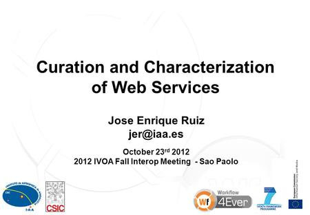1 Curation and Characterization of Web Services Jose Enrique Ruiz October 23 rd 2012 2012 IVOA Fall Interop Meeting - Sao Paolo.