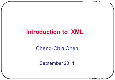 XMLTA Transparency No. 1 Introduction <strong>to</strong> XML Cheng-Chia Chen September 2011.