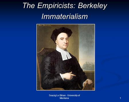 1 The Empiricists: Berkeley Immaterialism Soazig Le Bihan - University of Montana.