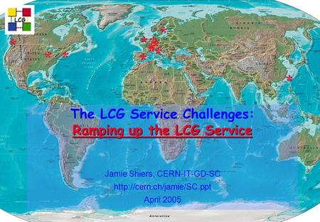 Ramping up the LCG Service The LCG Service Challenges: Ramping up the LCG Service Jamie Shiers, CERN-IT-GD-SC  April 2005 LCG.