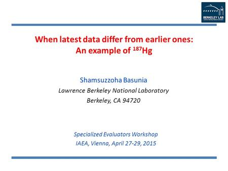 When latest data differ from earlier ones: An example of 187 Hg Shamsuzzoha Basunia Lawrence Berkeley National Laboratory Berkeley, CA 94720 Specialized.