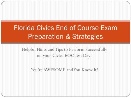 Helpful Hints and Tips to Perform Successfully on your Civics EOC Test Day! You're AWESOME and You Know It! Florida Civics End of Course Exam Preparation.