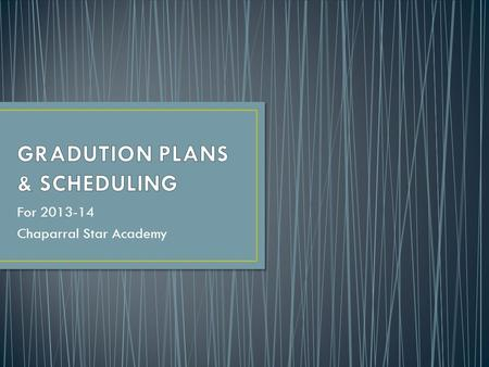 For 2013-14 Chaparral Star Academy. Your graduation plan contains numerous sections each with a different meaning for your specific graduation requirements.