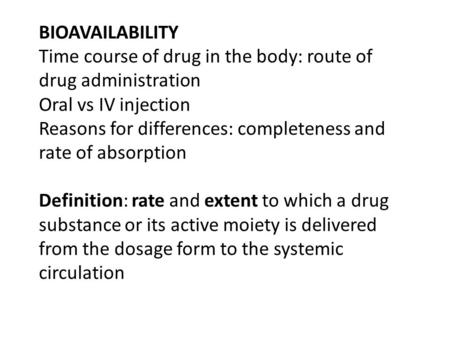 BIOAVAILABILITY Time course of drug in the body: route of drug administration Oral vs IV injection Reasons for differences: completeness and rate of absorption.