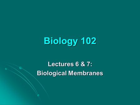Biology 102 Lectures 6 & 7: Biological Membranes.