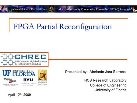 FPGA Partial Reconfiguration Presented by: Abelardo Jara-Berrocal HCS Research Laboratory College of Engineering University of Florida April 10 th, 2009.