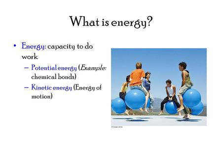 What is energy? Energy: capacity to do work – Potential energy (Example: chemical bonds) – Kinetic energy (Energy of motion)