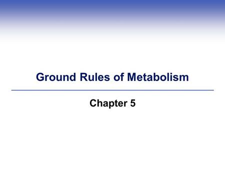 Ground Rules of Metabolism Chapter 5. 5.1 Energy and the World of Life  Energy: The capacity to do work Potential energy (Example: chemical bonds) Kinetic.