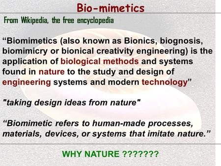 "Bio-mimetics From Wikipedia, the free encyclopedia ""Biomimetics (also known as Bionics, biognosis, biomimicry or bionical creativity engineering) is the."