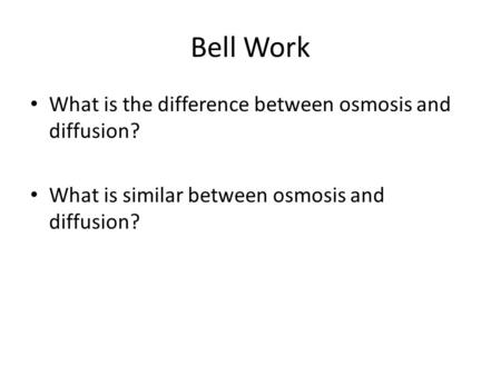 Bell Work What is the difference between osmosis and diffusion? What is similar between osmosis and diffusion?