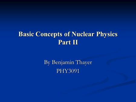 Basic Concepts of Nuclear Physics Part II By Benjamin Thayer PHY3091.