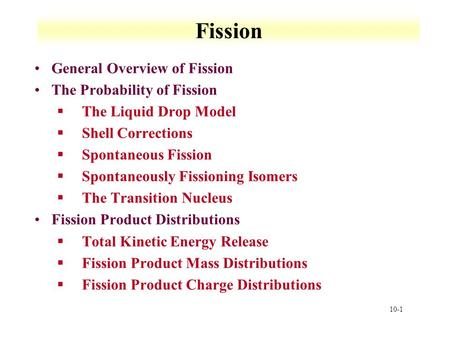 10-1 Fission General Overview of Fission The Probability of Fission §The Liquid Drop Model §Shell Corrections §Spontaneous Fission §Spontaneously Fissioning.