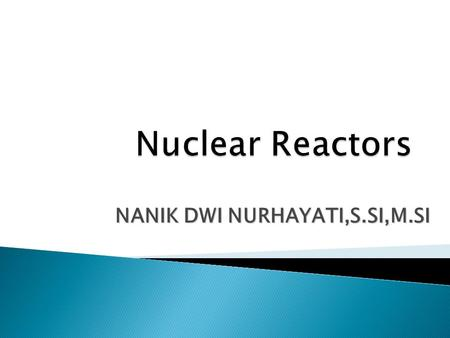 NANIK DWI NURHAYATI,S.SI,M.SI Nuclear reactor is where the chain reaction under control, fission or fusion. Types and functions of nuclear reactors depends.
