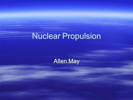 Nuclear Propulsion Allen May. What is it?  Any Propulsion Method that uses some form of nuclear reaction.