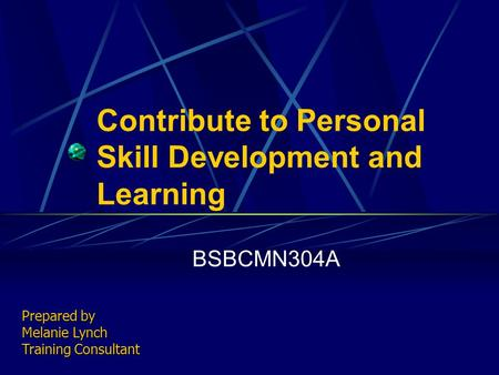 Contribute to Personal Skill Development and Learning BSBCMN304A Prepared by Melanie Lynch Training Consultant.