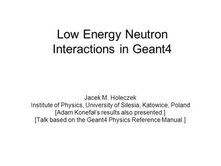 Low Energy Neutron Interactions in Geant4 Jacek M. Holeczek Institute of Physics, University of Silesia, Katowice, Poland [Adam Konefał's results also.