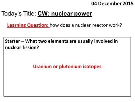 04 December 2015 Today's Title: CW: nuclear power Learning Question: how does a nuclear reactor work? Starter – What two elements are usually involved.