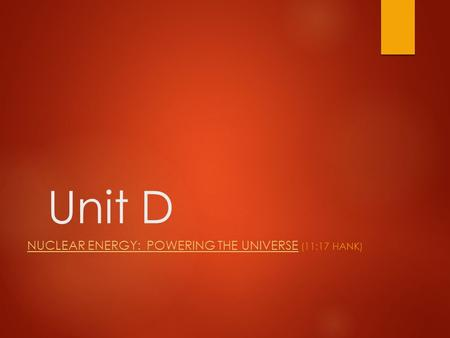 Unit D NUCLEAR ENERGY: POWERING THE UNIVERSENUCLEAR ENERGY: POWERING THE UNIVERSE (11:17 HANK)