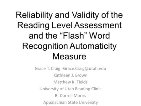 "Reliability and Validity of the Reading Level Assessment and the ""Flash"" Word Recognition Automaticity Measure Grace T. Craig Kathleen."