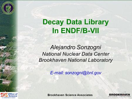 Alejandro SonzogniNSDD 2007 Decay Data Library In ENDF/B-VII Alejandro Sonzogni National Nuclear Data Center Brookhaven National Laboratory