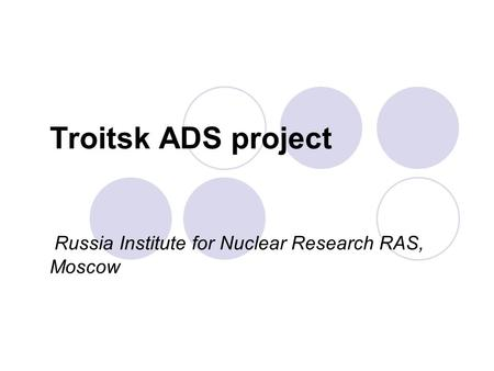 Troitsk ADS project Russia Institute for Nuclear Research RAS, Moscow.
