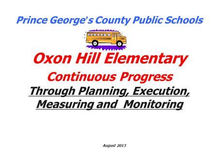 Prince George ' s County Public Schools Oxon Hill Elementary Continuous Progress Through Planning, Execution, Measuring and Monitoring August 2013.