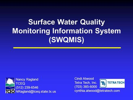 Surface Water Quality Monitoring Information System (SWQMIS) Cindi Atwood Tetra Tech, Inc. (703) 385-6000 Nancy Ragland TCEQ.