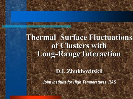 Thermal Surface Fluctuations of Clusters with Long-Range Interaction D.I. Zhukhovitskii Joint Institute for High Temperatures, RAS.