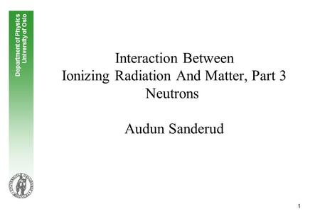 1 Interaction Between Ionizing Radiation And Matter, Part 3 Neutrons Audun Sanderud Department of Physics University of Oslo.